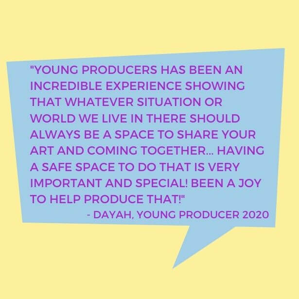 Text in quote shape reads 'Young Producers has been an incredible experience showing that whatever situation or world we live in there should always be a space to share your art and coming together... Having a safe space to do that is very important and special! Been a joy to help produce that! - Dayah, Young Producer 2020'