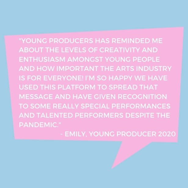Text in quote shape reads 'Young Producers has reminded me about the levels of creativity and enthusiasm amongst young people and how important the arts industry is for everyone! I'm so happy we have used this platform to spread that message and have given recognition to some really special performances and talented performers despite the pandemic - Emily, Young Producer 2020'