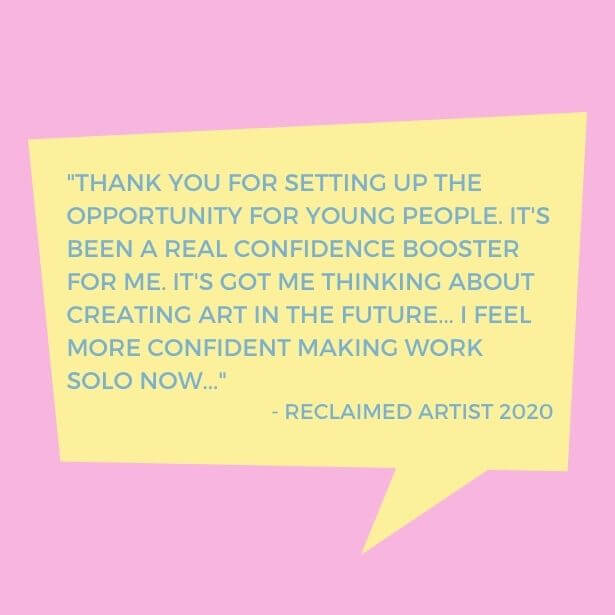 Text in quote shape reads 'Thank you for setting up the opportunity for young people. It's been a real confidence booster for me. It's got me thinking about creating art in the future... I feel more confident making work solo now... - RECLAIMED Artist 2020'